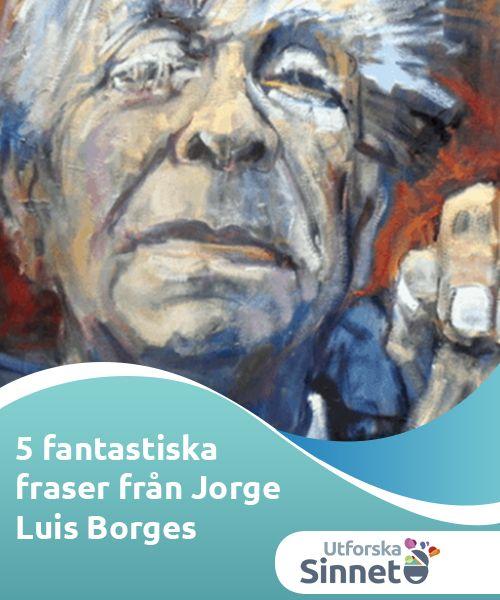 5 fantastiska fraser från Jorge Luis Borges   Man hade kunnat fylla många sidor om man hade försökt bestämma sig för vilka de bästa fraserna från Jorge Luis Borges var. Vi har valt ut fem favoriter.