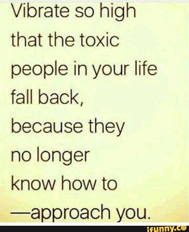 Vibrate So High That The Toxic People In Your Life Fall Back Becausethey No Longer Know How To Approach You Ifunny Toxic People Quotes Toxic People Negativity Quotes