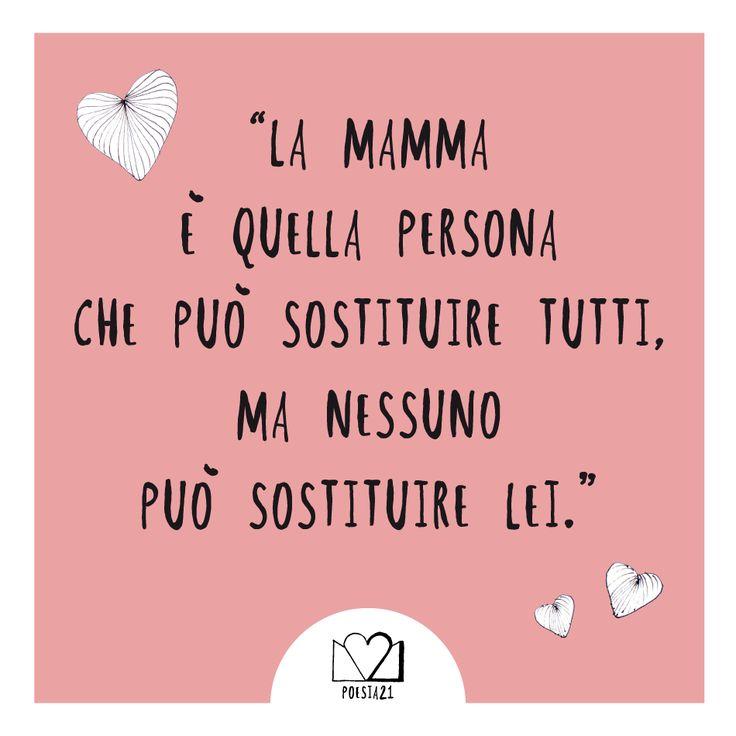 """""""La mamma è quella persona che può sostituire tutti, ma nessuno può sostituire lei"""""""