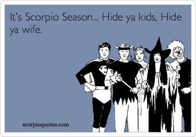 16 SCORPIO SEASON MEME ECARDS:      It's Scorpio Season. Hide ya kids, hide ya wife!   Scorpio S...