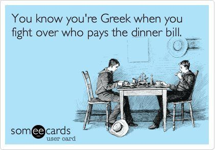 You know you're Greek when you fight over who pays the dinner bill.