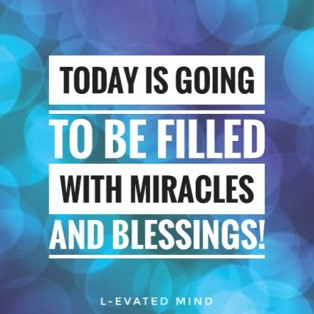 Mantra: Today is going to be filled with miracles and blessings!