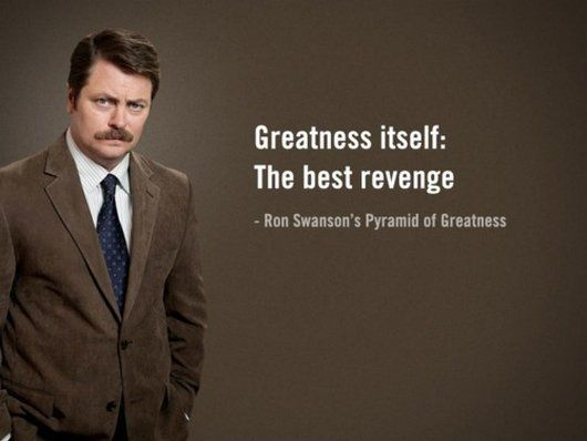 """""""Greatness itself: the best revenge."""" - Ron Swanson's Pyramid of Greatness"""