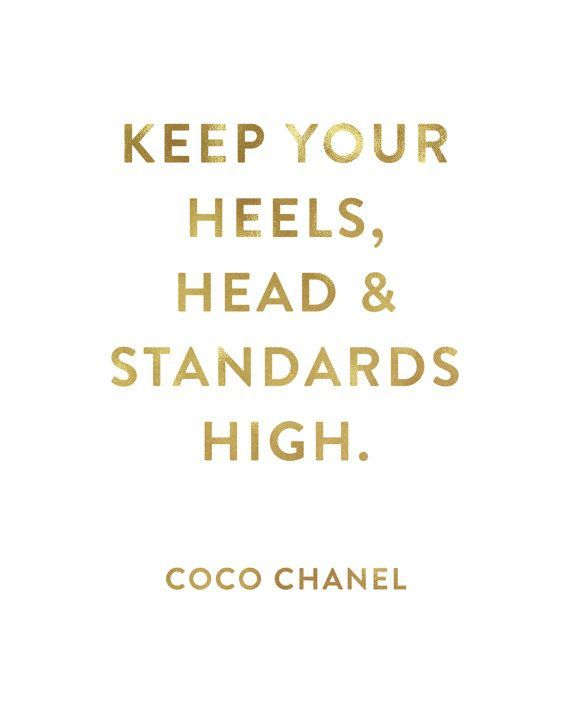 Keep your heels, head and standards high. -Coco Chanel