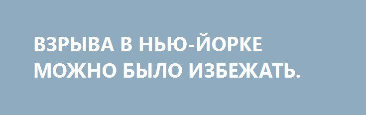 ВЗРЫВА В НЬЮ-ЙОРКЕ МОЖНО БЫЛО ИЗБЕЖАТЬ. http://rusdozor.ru/2016/09/19/vzryva-v-nyu-jorke-mozhno-bylo-izbezhat/  Америку в субботу начали убивать еще утром. Продолжили днем и закончили только поздно вечером в Нью-Йорке, взрывом, в котором пострадали 29 человек  Соавторами трагедии этих людей по праву можно назвать чинуш из полиции и ФБР, которые сделали все, чтобы ...