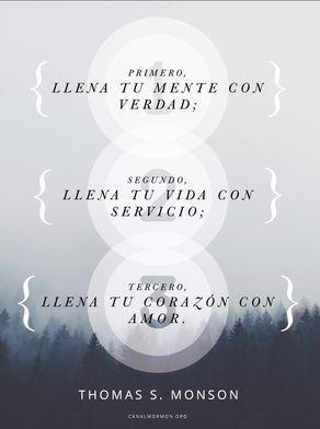 Primero, llena tu mente con verdad; Segundo, llena tu vida con servicio; Tercero, llena tu corazón con amor. –Thomas S. Monson  canalmormon.org/blog  Amor, SUD, memes, Inspiración, Frases, Blog, Mormón