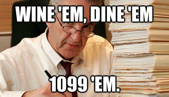 Wine 'em, Dine 'em 1099 'em.  Lol