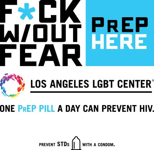 """""""F*ck w/out Fear"""" is the message of a new campaign by the Los Angeles LGBT Center to raise awareness for pre-exposure prophylaxis (PrEP) as a safe and effective tool to prevent HIV infection. PrEP involves taking a medicine once-daily that, if used correctly, has been shown to reduce the risk of HIV infection by up to 99 percent."""