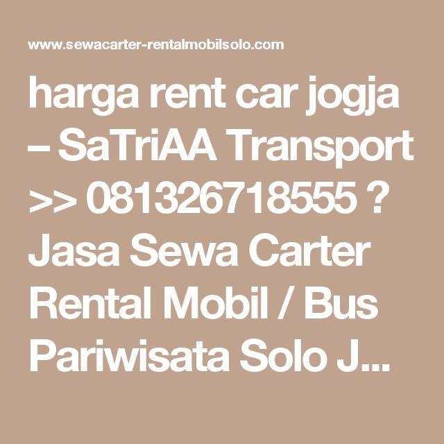 harga rent car jogja – SaTriAA Transport >> 081326718555 》 Jasa Sewa Carter Rental Mobil / Bus Pariwisata Solo Jogja