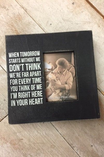 When tomorrow starts without me don't think we're far apart. For every time you think of me I'm right here in your heart. sympathy gift missing a loved one picture frame www.laneylus.com More