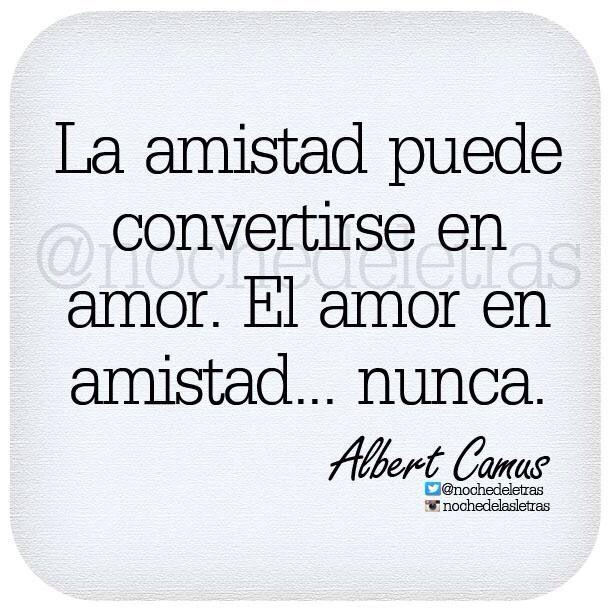 〽️ La amistad puede convertirse en amor. El amor en amistad... nunca. Albert Camus