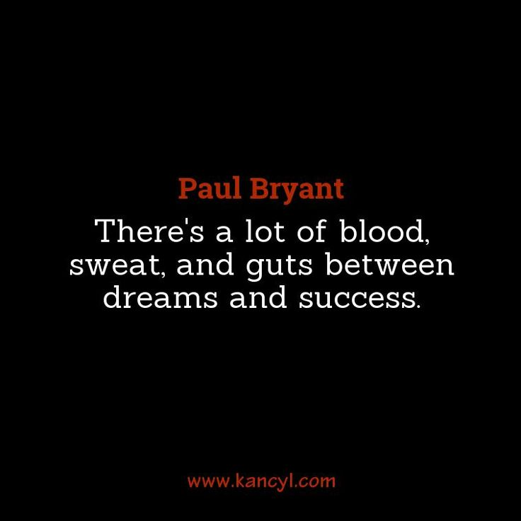 """""""There's a lot of blood, sweat, and guts between dreams and success."""", Paul Bryant"""