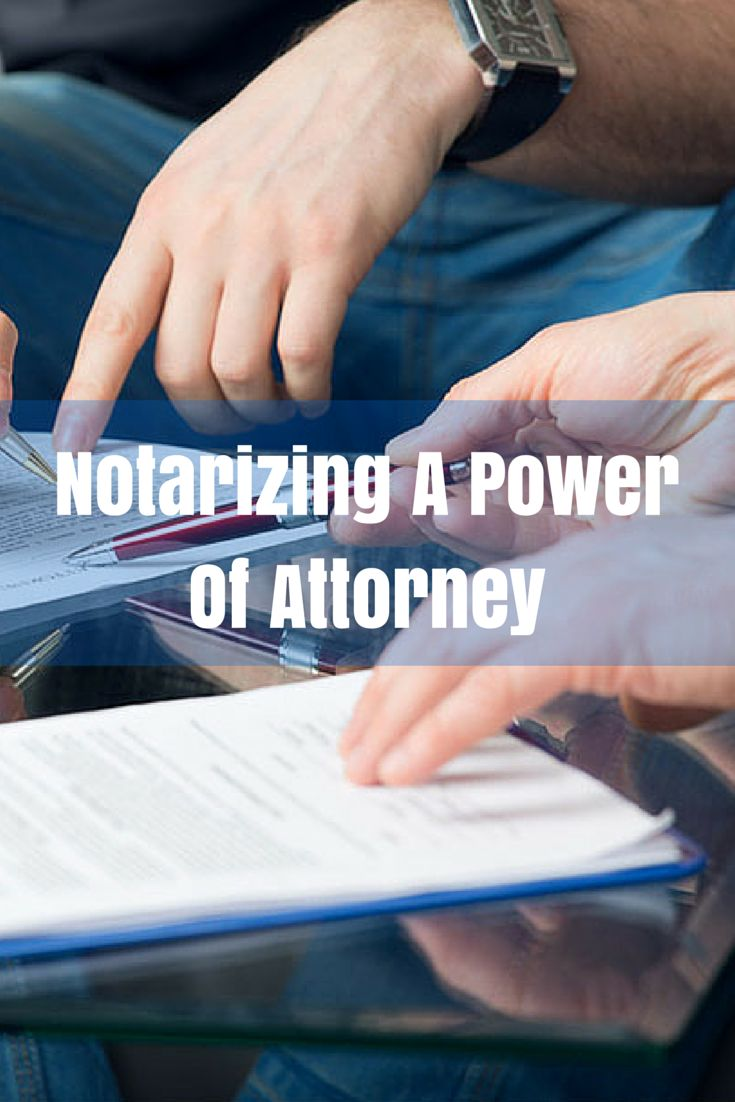 What steps must be taken when notarizing a power of attorney?