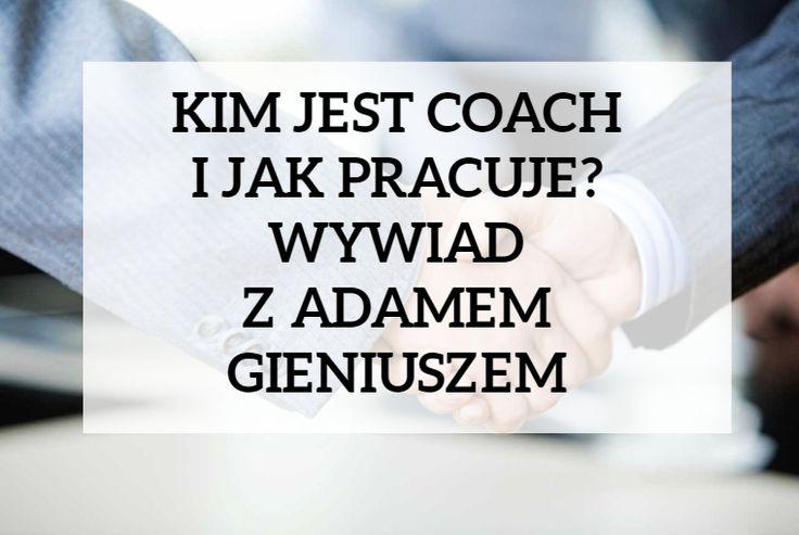 Kim jest coach i w czym może Ci pomóc? Jak przebiega coaching? Jak znaleźć dobrego coacha?Odpowiedź w wywiadzie z cenionym coachem Adamem Gieniuszem.