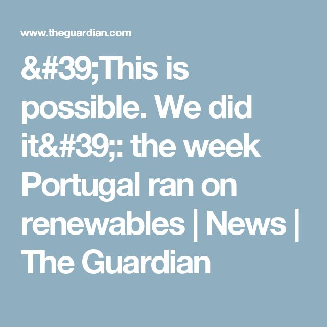 'This is possible. We did it': the week Portugal ran on renewables | News | The Guardian