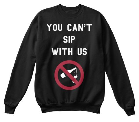 You Can T Sip With Us Black Sweatshirt Drinker Gifts Gift Ideas Beer