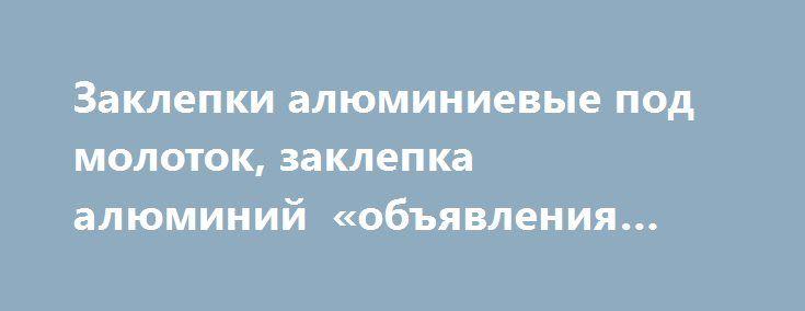Заклепки алюминиевые под молоток, заклепка алюминий «объявления Екатеринбург» http://www.mostransregion.ru/d_191/?adv_id=1297  Производятся заклепки алюминиевые по ГОСТ 10299, ГОСТ 10300, ГОСТ 10301, ГОСТ 10302, ГОСТ 10303, ГОСТ 14797, ГОСТ 14798, ГОСТ 14799, ГОСТ 14800, ГОСТ 14801. Длина заклепок алюминиевых под молоток при косом срезе конца должна проверяться по короткой стороне стержня. Значения величины угла и радиуса скругления плоской головки, радиуса под головкой, перпендикулярности…