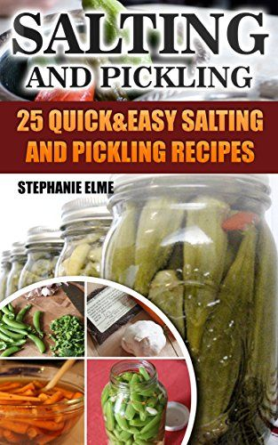 Salting and Pickling: 25 Quick&Easy Salting and Pickling Recipes: (Salting and Pickling for Beginners, Best Pickling Recipes) (Canning And Preserving) by [Elmer, Stephanie]