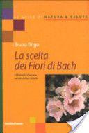 La scelta dei fiori di Bach. I 38 rimedi e il loro uso nei più comuni disturbi