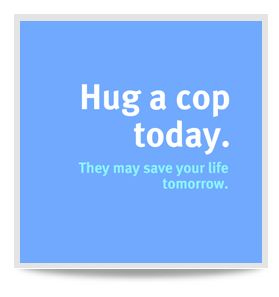 Hug a cop today, I hugged mine