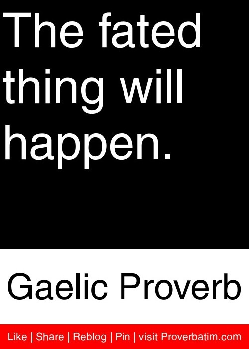 The fated thing will happen. - Gaelic Proverb #proverbs #quotes