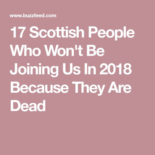 17 Scottish People Who Won't Be Joining Us In 2018 Because They Are Dead