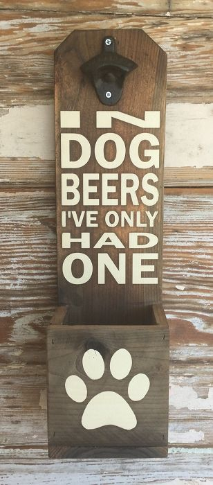 In Dog Beers I've Only Had One. Beer Bottle Opener with Paw Print