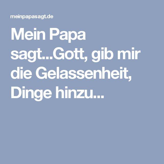 Mein Papa sagt...Gott, gib mir die Gelassenheit, Dinge hinzu...