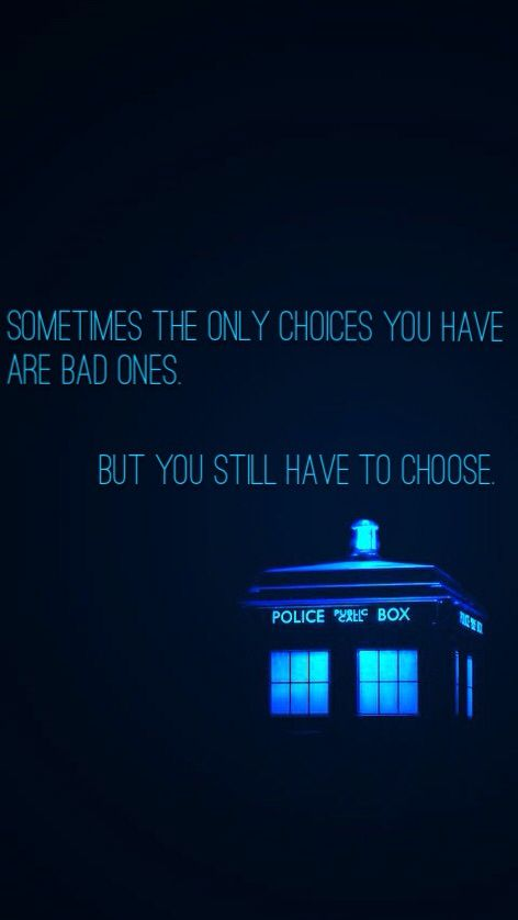 Sometimes the only choices you have are bad ones. But you still have to choose. -Doctor Who, Season 8 Ep 8