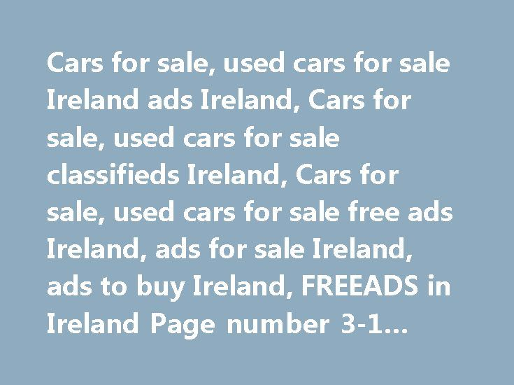 Cars for sale, used cars for sale Ireland ads Ireland, Cars for sale, used cars for sale classifieds Ireland, Cars for sale, used cars for sale free ads Ireland, ads for sale Ireland, ads to buy Ireland, FREEADS in Ireland Page number 3-1 #car #insurence http://car-auto.remmont.com/cars-for-sale-used-cars-for-sale-ireland-ads-ireland-cars-for-sale-used-cars-for-sale-classifieds-ireland-cars-for-sale-used-cars-for-sale-free-ads-ireland-ads-for-sale-ireland-ads-to-buy-irela/  #cars for sale…