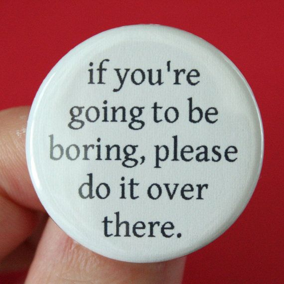 """""""if you are going to be boring please do it over there"""" button by thecarboncrusader via etsy."""