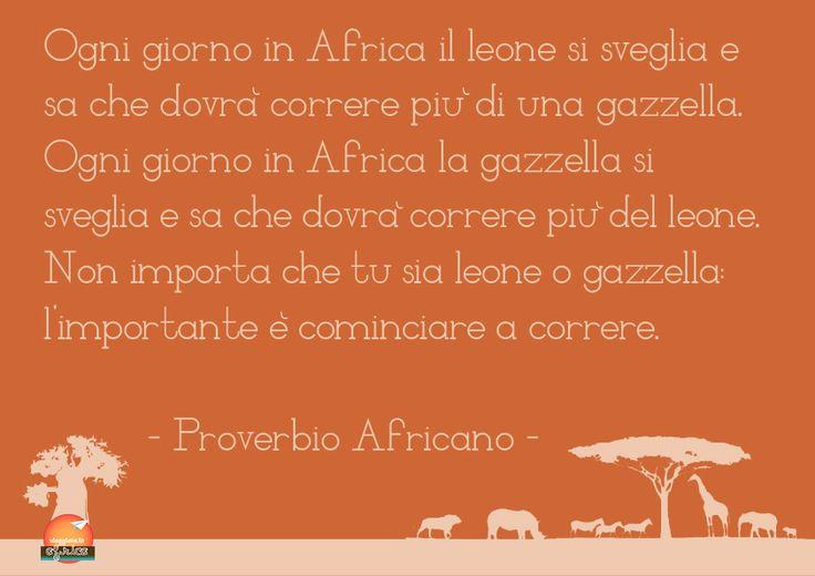 Ogni giorno in Africa il leone si sveglia e sa che dovrà correre più della gazzella.  Ogni giorno in Africa la gazzella si sveglia e sa che dovrà correre più del leone.  Non importa che tu sia leone o gazzella, l'importante è cominciare a correre.   Proverbio Africano