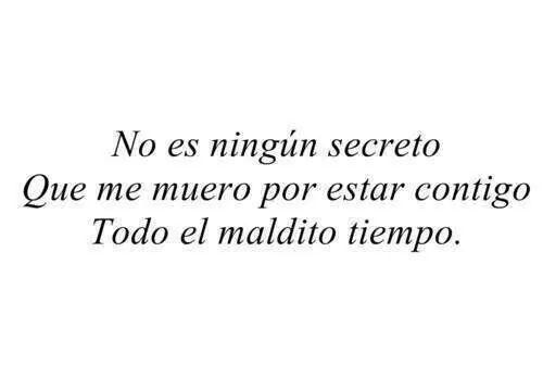 No es ningún secreto  Que me muero por estar contigo,todo el maldito tiempo.