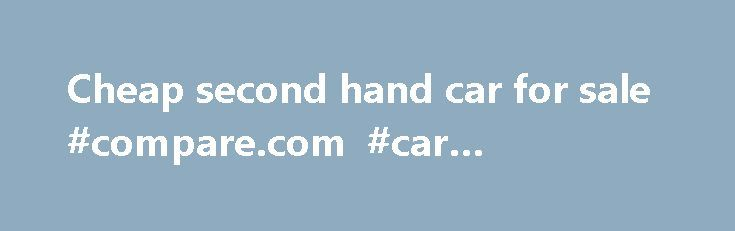Cheap second hand car for sale #compare.com #car #insurance http://car-auto.remmont.com/cheap-second-hand-car-for-sale-compare-com-car-insurance/  #cheap second hand cars # Cheap second hand car for sale |CHEAP SECOND […]