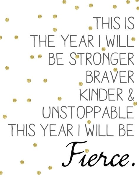This is the year I will be stronger, braver, kinder, and unstoppable. This year I will be fierce.