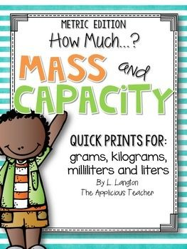 Mass and Capacity: Milliliters, Liters, Grams, and Kilograms Looking for some quick activities to use to teach about measuring mass and capacity using metric units? These pages are designed to be quick prints to supplement your capacity and mass unit.