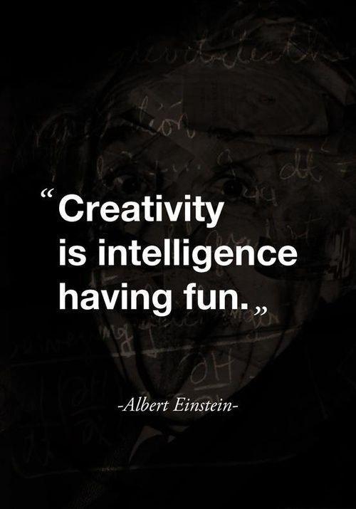Creativity is intelligence having fun - Albert Einstein