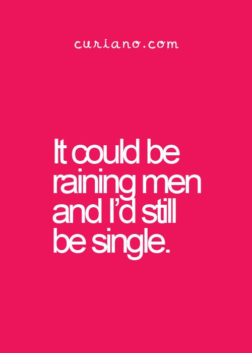 """It could be raining men and I'd still be single."" 
