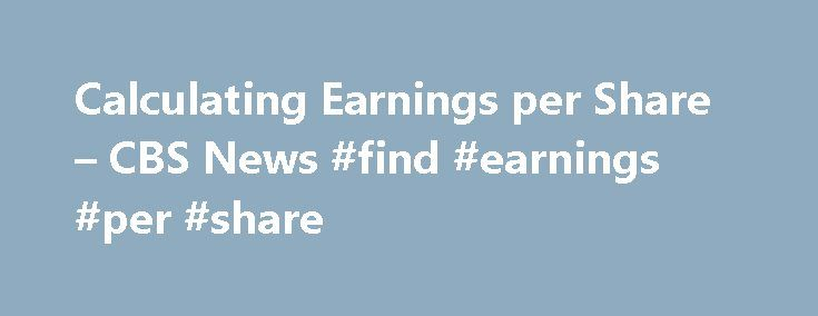 Calculating Earnings per Share – CBS News #find #earnings #per #share http://earnings.remmont.com/calculating-earnings-per-share-cbs-news-find-earnings-per-share-3/  #find earnings per share # Calculating Earnings per Share Last Updated Mar 15, 2007 3:47 PM EDT Earnings per share (EPS) measures how much each share of a company's common stock contributes towards its net profit. EPS provides a basic indication of profitability. It is more meaningful when assessing earnings from year to year…