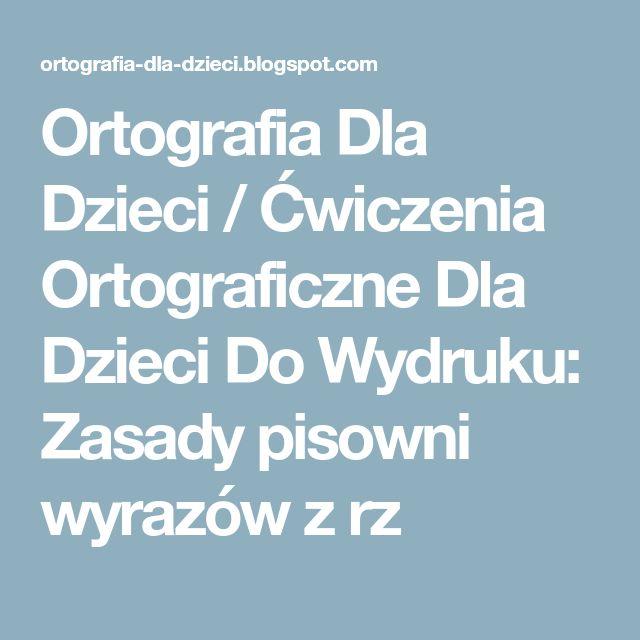 Ortografia Dla Dzieci / Ćwiczenia Ortograficzne Dla Dzieci Do Wydruku: Zasady pisowni wyrazów z rz