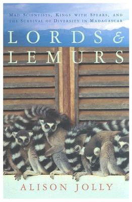 Lords and Lemurs: Mad Scientists, Kings With Spears, and the Survival of Diversity in Madagascar by Alison Jolly