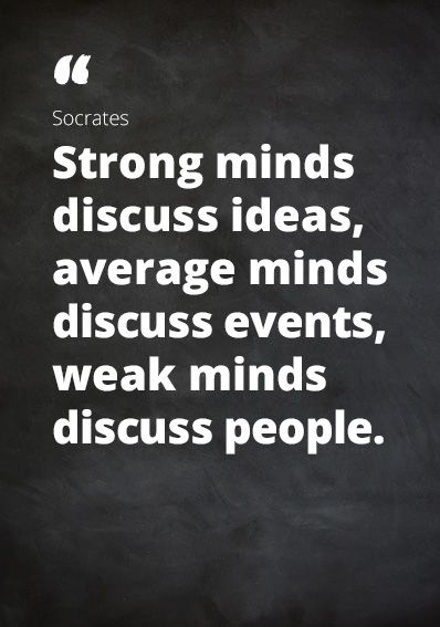 "I love me some Socrates: ""Strong minds discuss ideas, average minds discuss events, weak minds discuss people."""