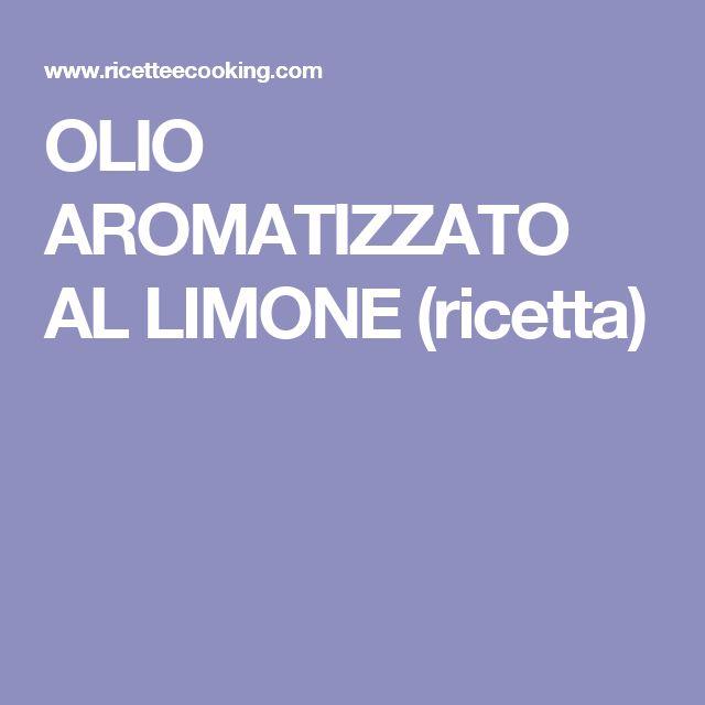 OLIO AROMATIZZATO AL LIMONE (ricetta)