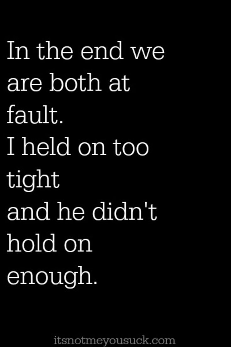 We are both at fault. I held on too tight and he didn't hold on enough http://itsnotmeyousuck.com/2014/08/marriage-advice/