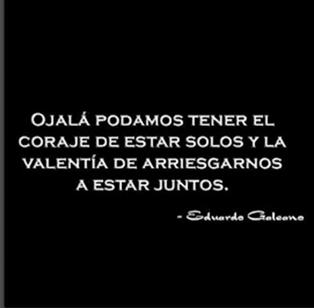 Ojal podamos tener el coraje de estar solos y la valentía de arriesgarnos a estar juntos. Eduardo Galenao