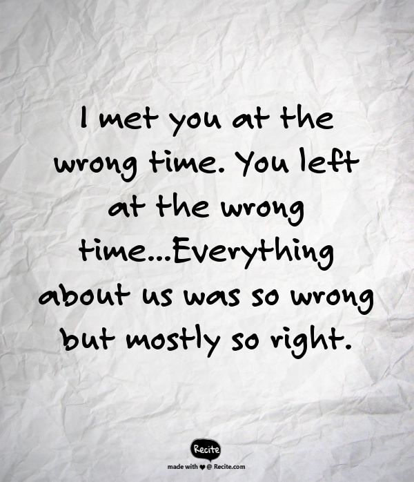 I met you at the wrong time. You left at the wrong time...Everything about us was so wrong but mostly so right. - Quote From Recite.com #RECITE #QUOTE