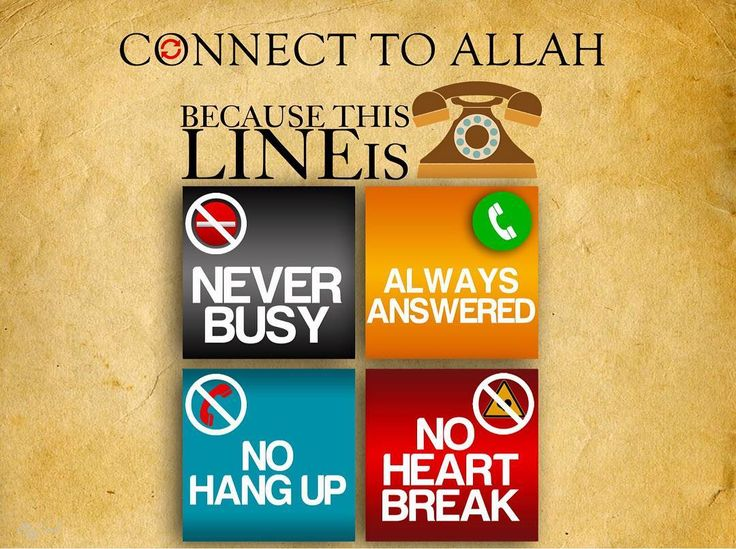 "Connect to Allah because this line is 1) never busy 2) always answered 3) no hang up 4) no heart break. ""And your Lord says ""Call upon Me; I will respond to you."" Indeed those who disdain My worship will enter Hell (rendered) contemptible."" - The Holy Qur'an Surah Ghafir:60 ""And when My servants ask you (O Muhammad) concerning Me - indeed I am near. I respond to the invocation of the supplicant when he calls upon Me. So let them respond to Me (by obedience) and believe in Me that they may be…"