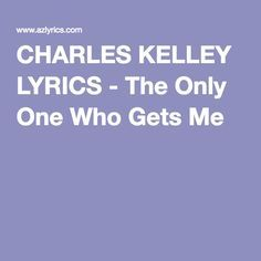 CHARLES KELLEY LYRICS - The Only One Who Gets Me