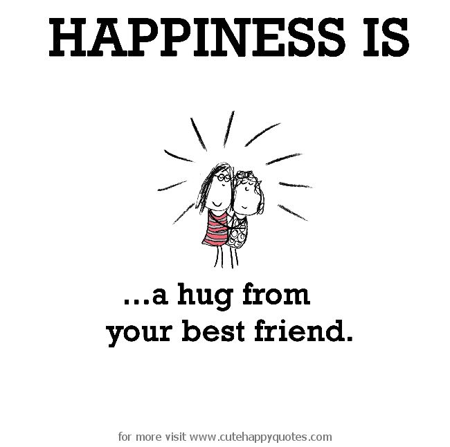 Happiness is, a hug from your best friend. - Cute Happy Quotes