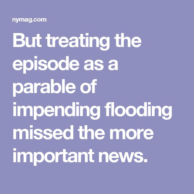 But treating the episode as a parable of impending flooding missed the more important news.